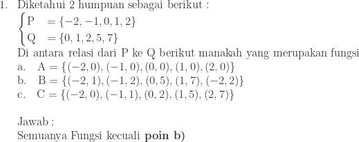 \begin{array}{ll}\\ 1.&\textrm{Diketahui 2 humpuan sebagai berikut}:\\ &\begin{cases} \textrm{P} & =\left \{ -2,-1,0,1,2 \right \} \\ \textrm{Q} & =\left \{ 0,1,2,5,7 \right \} \end{cases}\\ &\textrm{Di antara relasi dari P ke Q berikut manakah yang merupakan fungsi}\\ &\textrm{a}.\quad \textrm{A}=\left \{ (-2,0),(-1,0),(0,0),(1,0),(2,0) \right \}\\ &\textrm{b}.\quad \textrm{B}=\left \{ (-2,1),(-1,2),(0,5),(1,7),(-2,2) \right \}\\ &\textrm{c}.\quad \textrm{C}=\left \{ (-2,0),(-1,1),(0,2),(1,5),(2,7) \right \}\\\\ &\textrm{Jawab}:\\ &\textrm{Semuanya Fungsi kecuali}\textbf{ poin b)} \end{array}