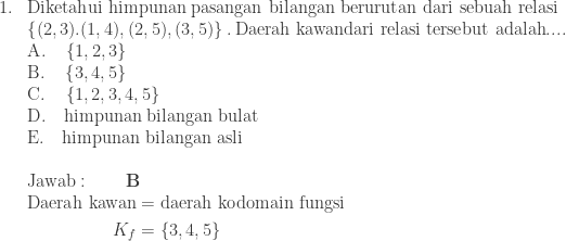 \begin{array}{ll}\\ 1.&\textrm{Diketahui himpunan pasangan bilangan berurutan dari sebuah relasi}\\ &\left \{ (2,3).(1,4),(2,5),(3,5) \right \}.\: \textrm{Daerah kawandari relasi tersebut adalah}....\\ &\textrm{A}.\quad \left \{ 1,2,3 \right \}\\ &\textrm{B}.\quad \left \{ 3,4,5 \right \}\\ &\textrm{C}.\quad \left \{ 1,2,3,4,5 \right \}\\ &\textrm{D}.\quad \textrm{himpunan bilangan bulat}\\ &\textrm{E}.\quad \textrm{himpunan bilangan asli}\\\\ &\textrm{Jawab}:\qquad \textbf{B}\\ &\begin{aligned}\textrm{Daerah kawan}&=\textrm{daerah kodomain fungsi}\\ K_{f}&=\left \{ 3,4,5 \right \} \end{aligned} \end{array}