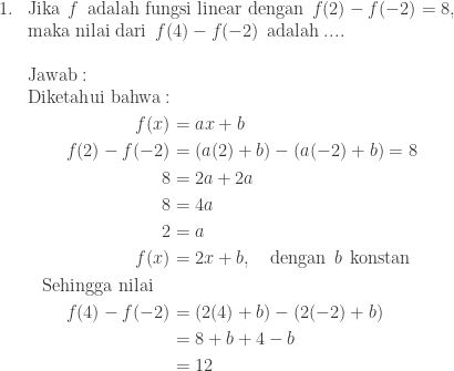 \begin{array}{ll}\\ 1.&\textrm{Jika}\: \: f\: \: \textrm{adalah fungsi linear dengan}\: \: f(2)-f(-2)=8,\\ & \textrm{maka nilai dari}\: \: f(4)-f(-2)\: \: \textrm{adalah}\: ....\\\\ &\textrm{Jawab}:\\ &\begin{aligned}\textrm{Diketahui bahwa}:&\\ f(x)&=ax+b\\ f(2)-f(-2)&=\left (a(2)+b \right )-\left ( a(-2)+b \right )=8\\ 8&=2a+2a\\ 8&=4a\\ 2&=a\\ f(x)&=2x+b,\quad \textrm{dengan}\: \: b\: \: \textrm{konstan}\\ \textrm{Sehingga nilai}\quad&\\ f(4)-f(-2)&=\left (2(4)+b \right )-\left (2(-2)+b \right )\\ &=8+b+4-b\\ &=12 \end{aligned} \end{array}