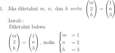 \begin{array}{ll}\\ 1.&\textrm{Jika diketahui}\: \: m,\: n,\: \: \textrm{dan}\: \: h\: \: serta\: \: \begin{pmatrix} m\\ 2\\ h \end{pmatrix}=\begin{pmatrix} 1 \\ n \\ 3 \end{pmatrix}\\ &\textrm{Jawab}:\\ &\begin{aligned}\textrm{Diket}&\textrm{ahui bahwa}\\ \begin{pmatrix} m\\ 2\\ h \end{pmatrix}&=\begin{pmatrix} 1 \\ n \\ 3 \end{pmatrix},\: \textrm{maka}\: \: \begin{cases} m & =1 \\ n & =2 \\ h & =3 \end{cases}\end{aligned}\\ \end{array}