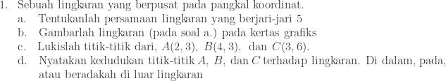 \begin{array}{ll}\\ 1.&\textrm{Sebuah lingkaran yang berpusat pada pangkal koordinat}.\\ &\textrm{a}.\quad \textrm{Tentukanlah persamaan lingkaran yang berjari-jari 5}\\ &\textrm{b}.\quad \textrm{Gambarlah lingkaran (pada soal a.) pada kertas grafiks}\\ &\textrm{c}.\quad \textrm{Lukislah titik-titik dari},\: A(2,3),\: B(4,3),\: \: \textrm{dan}\: \: C(3,6).\\ &\textrm{d}.\quad \textrm{Nyatakan kedudukan titik-titik}\: A,\: B,\: \textrm{dan}\: C\: \textrm{terhadap lingkaran. Di dalam, pada,}\\ &\quad\: \: \: \, \textrm{atau beradakah di luar lingkaran}\end{array}