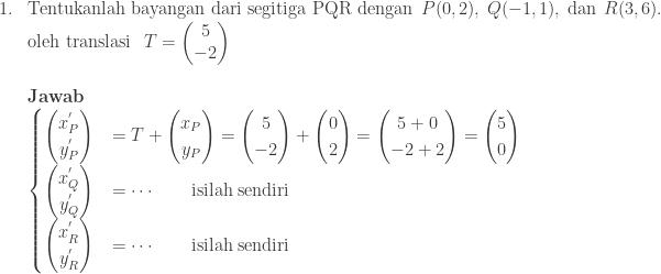 \begin{array}{ll}\\ 1.&\textrm{Tentukanlah bayangan dari segitiga PQR dengan}\: \: P(0,2),\: Q(-1,1),\: \textrm{dan}\: \: R(3,6).\\ &\textrm{oleh translasi}\: \: \: T=\begin{pmatrix} 5\\ -2 \end{pmatrix}\\\\ &\textbf{Jawab}\\ &\begin{cases} \begin{pmatrix} x_{P}^{'}\\ y_{P}^{'} \end{pmatrix} &=T+\begin{pmatrix} x_{P}\\ y_{P} \end{pmatrix}=\begin{pmatrix} 5\\ -2 \end{pmatrix}+\begin{pmatrix} 0\\ 2 \end{pmatrix}=\begin{pmatrix} 5+0\\ -2+2 \end{pmatrix}=\begin{pmatrix} 5\\ 0 \end{pmatrix} \\ \begin{pmatrix} x_{Q}^{'}\\ y_{Q}^{'} \end{pmatrix} & =\cdots\qquad \textrm{isilah sendiri} \\ \begin{pmatrix} x_{R}^{'}\\ y_{R}^{'} \end{pmatrix} &= \cdots\qquad \textrm{isilah sendiri} \end{cases} \end{array}