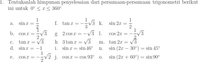 \begin{array}{ll}\\ 1.&\textrm{Tentukanlah himpunan penyelesaian dari persamaan-persamaan trigonometri berikut}\\ &\textrm{ini untuk}\: \: 0^{\circ}\leq x\leq 360^{\circ}\\ &\begin{array}{lllllll}\\ \textrm{a}.& \sin x=\displaystyle \frac{1}{2}&\textrm{f}.& \tan x=-\displaystyle \frac{1}{3}\sqrt{3}&\textrm{k}.& \sin 2x=\displaystyle \frac{1}{2}\\ \textrm{b}.& \cos x=\displaystyle \frac{1}{2}\sqrt{3}&\textrm{g}& 2\cos x=-\sqrt{3}&\textrm{l}.& \cos 2x=-\displaystyle \frac{1}{2}\sqrt{3}\\ \textrm{c}.& \tan x=\sqrt{3}&\textrm{h}& 3\tan x=\sqrt{3}&\textrm{m}.& \tan 2x=\sqrt{3}\\ \textrm{d}.& \sin x=-1&\textrm{i}.& \sin x=\sin 46^{\circ}&\textrm{n}.& \sin \left ( 2x-30^{\circ} \right )=\sin 45^{\circ}\\ \textrm{e}.& \cos x=-\displaystyle \frac{1}{2}\sqrt{2}&\textrm{j}.& \cos x=\cos 93^{\circ}&\textrm{o}.& \sin \left ( 2x+60^{\circ} \right )=\sin 90^{\circ}\\ \end{array}\\ \end{array}