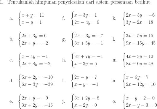 \begin{array}{ll}\\ 1.&\textrm{Tentukanlah himpunan penyelesaian dari sistem persamaan berikut}\\ &\begin{array}{llllll}\\ \textrm{a}.&\begin{cases} x+y=11 \\ x-y= 1 \end{cases}&\textrm{f}.&\begin{cases} x+3y=1 \\ 2x-4y=9 \end{cases}&\textrm{k}.&\begin{cases} 2x-3y=-6 \\ 3y-2x=18 \end{cases}\\\\ \textrm{b}.&\begin{cases} 2x+3y=6 \\ 2x+y=-2 \end{cases}&\textrm{g}.&\begin{cases} 2x-3y=-7 \\ 3x+5y=-1 \end{cases}&\textrm{l}.&\begin{cases} 3x+5y=15 \\ 9x+15y=45 \end{cases}\\\\ \textrm{c}.&\begin{cases} x-4y=-1 \\ 2x+8y=-2 \end{cases}&\textrm{h}.&\begin{cases} 3x+7y=-1 \\ x-3y=5 \end{cases}&\textrm{m}.&\begin{cases} 4x+3y=12 \\ 8x+6y=48 \end{cases}\\\\ \textrm{d}.&\begin{cases} 5x+2y=-10 \\ 6x-3y=-39 \end{cases}&\textrm{i}.&\begin{cases} 2x-y=7 \\ x-y=-1 \end{cases}&\textrm{n}.&\begin{cases} x-6y=7 \\ 2x-12y=10 \end{cases}\\\\ \textrm{e}.&\begin{cases} 2x+y=-9 \\ 3x+2y=-15 \end{cases}&\textrm{j}.&\begin{cases} 3x+2y=8 \\ x-2y=0 \end{cases}&\textrm{o}.&\begin{cases} x-y-2=0 \\ 2x-y-3=0 \end{cases} \end{array} \end{array}