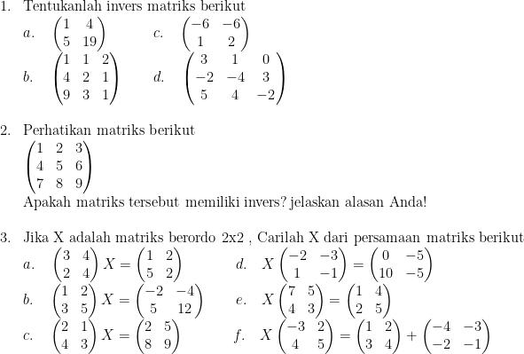 \begin{array}{ll}\\ 1.&\textrm{Tentukanlah invers matriks berikut }\\ &a.\quad \begin{pmatrix} 1 & 4\\ 5 & 19 \end{pmatrix}\quad\quad\quad c.\quad \begin{pmatrix} -6 & -6\\ 1 & 2 \end{pmatrix}\\ &b.\quad \begin{pmatrix} 1 & 1 & 2\\ 4 & 2 & 1\\ 9 & 3 & 1 \end{pmatrix}\quad\quad d.\quad \begin{pmatrix} 3 & 1 & 0\\ -2 & -4 & 3\\ 5 & 4 & -2 \end{pmatrix}\\ &\\ 2.&\textrm{Perhatikan matriks berikut}\\ &\begin{pmatrix} 1 & 2 & 3\\ 4 & 5 & 6\\ 7 & 8 & 9 \end{pmatrix}\\ &\textrm{Apakah matriks tersebut memiliki invers}?\: \textrm{jelaskan alasan Anda}!\\ &\\ 3.&\textrm{Jika X adalah matriks berordo 2x2 , Carilah X dari persamaan matriks berikut }\\ &a.\quad \begin{pmatrix} 3 & 4\\ 2 & 4 \end{pmatrix}X=\begin{pmatrix} 1 & 2\\ 5 & 2 \end{pmatrix}\quad\quad\quad\:\: d.\quad X\begin{pmatrix} -2 & -3\\ 1 & -1 \end{pmatrix}=\begin{pmatrix} 0 & -5\\ 10 & -5 \end{pmatrix}\\ &b.\quad \begin{pmatrix} 1 & 2\\ 3 & 5 \end{pmatrix}X=\begin{pmatrix} -2 & -4\\ 5 & 12 \end{pmatrix}\quad\quad e.\quad X\begin{pmatrix} 7 & 5\\ 4 & 3 \end{pmatrix}=\begin{pmatrix} 1 & 4\\ 2 & 5 \end{pmatrix}\\ &c.\quad \begin{pmatrix} 2 & 1\\ 4 & 3 \end{pmatrix}X=\begin{pmatrix} 2 & 5\\ 8 & 9 \end{pmatrix}\quad\quad\quad\: \, f.\quad X\begin{pmatrix} -3 & 2\\ 4 & 5 \end{pmatrix}=\begin{pmatrix} 1 & 2\\ 3 & 4 \end{pmatrix}+\begin{pmatrix} -4 & -3\\ -2 & -1 \end{pmatrix} \end{array}