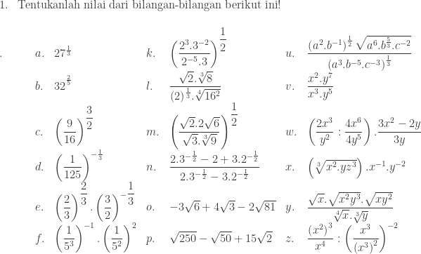 \begin{array}{ll}\\ 1.&\textrm{Tentukanlah nilai dari bilangan-bilangan berikut ini}! \end{array}\\ \begin{array}{llllllll}\\ .\quad\quad &a.&27^{\frac{1}{3}}&k.&\left ( \displaystyle \frac{2^{3}.3^{-2}}{2^{-5}.3} \right )^{\displaystyle \frac{1}{2}}&u.&\displaystyle \frac{\left ( a^{2}.b^{-1} \right )^{\frac{1}{2}}\sqrt{a^{6}.b^{\frac{5}{3}}.c^{-2}}}{\left ( a^{3}.b^{-5}.c^{-3} \right )^{\frac{1}{3}}}\\ &b.&32^{^{\frac{2}{5}}}&l.&\displaystyle \frac{\sqrt{2}.\sqrt[3]{8}}{(2)^{\frac{1}{3}}.\sqrt[4]{16^{2}}}&v.&\displaystyle \frac{x^{2}.y^{7}}{x^{3}.y^{5}}\\ &c.&\left ( \displaystyle \frac{9}{16} \right )^{\displaystyle \frac{3}{2}}&m.&\left ( \displaystyle \frac{\sqrt{2}.2\sqrt{6}}{\sqrt{3}.\sqrt[3]{9}} \right )^{\displaystyle \frac{1}{2}}&w.&\left ( \displaystyle \frac{2x^{3}}{y^{2}}:\frac{4x^{6}}{4y^{5}} \right ).\displaystyle \frac{3x^{2}-2y}{3y}\\ &d.&\left ( \displaystyle \frac{1}{125} \right )^{-\frac{1}{3}}&n.&\displaystyle \frac{2.3^{-\frac{1}{2}}-2+3.2^{-\frac{1}{2}}}{2.3^{-\frac{1}{2}}-3.2^{-\frac{1}{2}}}&x.&\left (\sqrt[3]{x^{2}.yz^{3}} \right ).x^{-1}.y^{-2}\\ &e.&\left ( \displaystyle \frac{2}{3} \right )^{\displaystyle \frac{2}{3}}.\left ( \displaystyle \frac{3}{2} \right )^{-\displaystyle \frac{1}{3}}&o.&-3\sqrt{6}+4\sqrt{3}-2\sqrt{81}&y.&\displaystyle \frac{\sqrt{x}.\sqrt{x^{2}y^{3}}.\sqrt{xy^{2}}}{\sqrt[4]{x}.\sqrt[3]{y}}\\ &f.&\left ( \displaystyle \frac{1}{5^{3}} \right )^{-1}.\left ( \displaystyle \frac{1}{5^{2}} \right )^{2}&p.&\sqrt{250}-\sqrt{50}+15\sqrt{2}&z.&\displaystyle \frac{\left ( x^{2} \right )^{3}}{x^{4}}:\left ( \frac{x^{3}}{\left ( x^{3} \right )^{2}} \right )^{-2} \end{array}