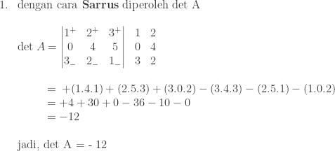 \begin{array}{ll}\\ 1.&\textrm{dengan cara \textbf{Sarrus} diperoleh det A}\\ &\\ &\textrm{det}\: A=\begin{matrix} \begin{vmatrix} 1^{+} & 2^{+} & 3^{+}\\ 0 & 4 & 5\\ 3_{-} & 2_{-} & 1_{-} \end{vmatrix}&\begin{matrix} 1 & 2\\ 0 & 4\\ 3 & 2 \end{matrix} \end{matrix}\: \\ &\\ &\quad\quad \: \, \, =\: +(1.4.1)+(2.5.3)+(3.0.2)-(3.4.3)-(2.5.1)-(1.0.2)\\ &\quad\quad \: \, \, =+4+30+0-36-10-0\\ &\quad\quad\: \, \, =-12\\ &\\ &\textrm{jadi, det A = - 12} \end{array}
