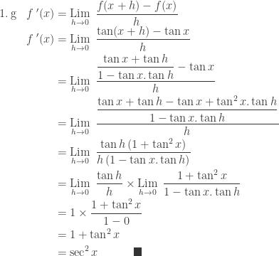 \begin{array}{ll}\\ 1.\: \textrm{g}&{f}\: '(x)=\underset{h\rightarrow 0}{\textrm{Lim}}\: \: \displaystyle \frac{f(x+h)-f(x)}{h}\\ &\begin{aligned}{f}\: '(x)&=\underset{h\rightarrow 0}{\textrm{Lim}}\: \: \displaystyle \frac{\tan (x+h)-\tan x}{h}\\ &=\underset{h\rightarrow 0}{\textrm{Lim}}\: \: \displaystyle \frac{\displaystyle \frac{\tan x+\tan h}{1-\tan x.\tan h}-\tan x}{h}\\ &=\underset{h\rightarrow 0}{\textrm{Lim}}\: \: \displaystyle \frac{\displaystyle \frac{\tan x+\tan h-\tan x+\tan^{2}x.\tan h}{1-\tan x.\tan h}}{h}\\ &=\underset{h\rightarrow 0}{\textrm{Lim}}\: \: \displaystyle \frac{\tan h\left ( 1+\tan^{2}x \right )}{h\left ( 1-\tan x.\tan h \right )}\\ &=\underset{h\rightarrow 0}{\textrm{Lim}}\: \: \displaystyle \frac{\tan h}{h}\times \underset{h\rightarrow 0}{\textrm{Lim}}\: \: \displaystyle \frac{1+\tan^{2}x}{1-\tan x.\tan h}\\ &=1 \times \displaystyle \frac{1+\tan^{2}x}{1-0}\\ &=1+\tan^{2}x\\ &=\sec ^{2}x\qquad\quad \blacksquare \end{aligned} \end{array}