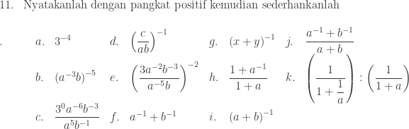 \begin{array}{ll}\\ 11.&\textrm{Nyatakanlah dengan pangkat positif kemudian sederhankanlah} \end{array}\\  \begin{array}{lllllllll}\\ .\quad\quad&a.&\displaystyle 3^{-4}&d.&\displaystyle \left ( \frac{c}{ab} \right )^{-1}&g.&\displaystyle \left ( x+y \right )^{-1}&j.&\displaystyle \frac{a^{-1}+b^{-1}}{a+b}\\ &b.&\left ( a^{-3}b \right )^{-5}&e.&\displaystyle \left ( \frac{3a^{-2}b^{-3}}{a^{-5}b} \right )^{-2}&h.&\displaystyle \frac{1+a^{-1}}{1+a}&k.&\displaystyle \left ( \frac{1}{1+\displaystyle \frac{1}{a}} \right ):\left ( \frac{1}{1+a} \right )\\ &c.&\displaystyle \frac{3^{0}a^{-6}b^{-3}}{a^{5}b^{-1}}&f.&a^{-1}+b^{-1}&i.&\left ( a+b \right )^{-1}\end{array}