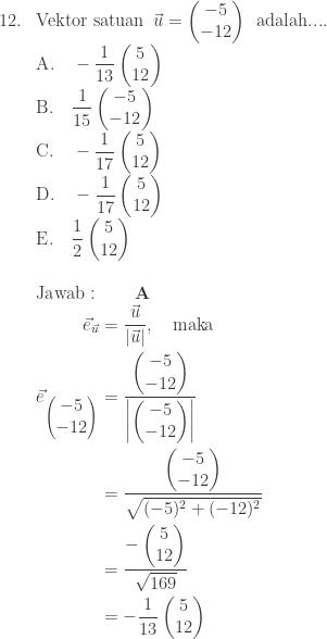 \begin{array}{ll}\ 12.&\textrm{Vektor satuan}\: \: \vec{u}=\begin{pmatrix} -5\ -12 \end{pmatrix}\: \: \textrm{adalah}.... \ &\textrm{A}.\quad \displaystyle -\frac{1}{13}\begin{pmatrix} 5\ 12 \end{pmatrix}\ &\textrm{B}.\quad \displaystyle \frac{1}{15}\begin{pmatrix} -5\ -12 \end{pmatrix}\ &\textrm{C}.\quad \displaystyle -\frac{1}{17}\begin{pmatrix} 5\ 12 \end{pmatrix}\ &\textrm{D}.\quad \displaystyle -\frac{1}{17}\begin{pmatrix} 5\ 12 \end{pmatrix}\ &\textrm{E}.\quad \displaystyle \frac{1}{2} \begin{pmatrix} 5\ 12 \end{pmatrix}\\ &\textrm{Jawab}:\qquad \textbf{A}\ &\begin{aligned}\vec{e}_{\vec{u}}&=\displaystyle \frac{\vec{u}}{\left | \vec{u} \right |},\quad \textrm{maka}\ \vec{e}_{\begin{pmatrix} -5\ -12 \end{pmatrix}}&=\displaystyle \frac{\begin{pmatrix} -5\ -12 \end{pmatrix}}{\left | \begin{pmatrix} -5\ -12 \end{pmatrix} \right |}\ &=\displaystyle \frac{\begin{pmatrix} -5\ -12 \end{pmatrix}}{\sqrt{(-5)^{2}+(-12)^{2}}}\ &=\displaystyle \frac{-\begin{pmatrix} 5\ 12 \end{pmatrix}}{\sqrt{169}}\ &=-\displaystyle \frac{1}{13}\begin{pmatrix} 5\ 12 \end{pmatrix} \end{aligned} \end{array}