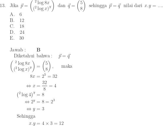 \begin{array}{ll}\\ 13.&\textrm{Jika}\: \: \vec{p}=\begin{pmatrix} ^{2}\log 8x\\ \left ( ^{2}\log x \right )^{y} \end{pmatrix}\: \: \textrm{dan}\: \: \vec{q}=\begin{pmatrix} 5\\ 8 \end{pmatrix}\: \: \textrm{sehingga}\: \: \vec{p}=\vec{q}\: \: \: \textrm{nilai dari}\: \: x.y=.... \\ &\textrm{A}.\quad 6\\ &\textrm{B}.\quad 12\\ &\textrm{C}.\quad 18\\ &\textrm{D}.\quad 24\\ &\textrm{E}.\quad 30\\\\ &\textrm{Jawab}:\qquad \textbf{B}\\ &\begin{aligned}\textrm{Diketahui}\: &\: \textrm{bahwa}:\quad \vec{p}=\vec{q}\\ \begin{pmatrix} ^{2}\log 8x\\ \left ( ^{2}\log x \right )^{y} \end{pmatrix}&=\begin{pmatrix} 5\\ 8 \end{pmatrix},\quad\: \: \textrm{maka}\\ 8x&=2^{5}=32\\ \Leftrightarrow x&=\displaystyle \frac{32}{8}=4\\ \left (^{2}\log 4 \right )^{y}&=8\\ \Leftrightarrow 2^{y}&=8=2^{3}\\ \Leftrightarrow y&=3\\ \textrm{Sehingga}&\\ x.y&=4\times 3=12 \end{aligned} \end{array}
