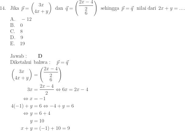 \begin{array}{ll}\\ 14.&\textrm{Jika}\: \: \vec{p}=\begin{pmatrix} 3x\\ 4x+y \end{pmatrix}\: \: \textrm{dan}\: \: \vec{q}=\begin{pmatrix} \displaystyle \frac{2x-4}{2}\\ 6 \end{pmatrix}\: \: \textrm{sehingga}\: \: \vec{p}=\vec{q}\: \: \: \textrm{nilai dari}\: \: 2x+y=.... \\ &\textrm{A}.\quad -12\\ &\textrm{B}.\quad 0\\ &\textrm{C}.\quad 8\\ &\textrm{D}.\quad 9\\ &\textrm{E}.\quad 19\\\\ &\textrm{Jawab}:\qquad \textbf{D}\\ &\begin{aligned}\textrm{Diketahui}\: &\: \textrm{bahwa}:\quad \vec{p}=\vec{q}\\ \begin{pmatrix} 3x\\ 4x+y \end{pmatrix}&=\begin{pmatrix} \displaystyle \frac{2x-4}{2}\\ 6 \end{pmatrix}\\ 3x&=\displaystyle \frac{2x-4}{2}\Leftrightarrow 6x=2x-4\\ \Leftrightarrow x&=-1\\ 4(-1)+y&=6\Leftrightarrow -4+y=6\\ \Leftrightarrow y&=6+4\\ y&=10\\ x+y&=(-1)+10=9 \end{aligned} \end{array}