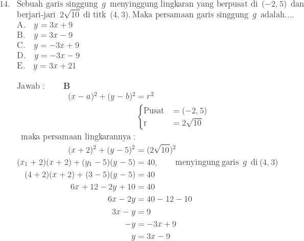 \begin{array}{ll}\\ 14.&\textrm{Sebuah garis singgung}\: \: g\: \: \textrm{menyinggung lingkaran yang berpusat di}\: \: (-2,5)\: \: \textrm{dan}\\ &\textrm{berjari-jari}\: \: 2\sqrt{10}\: \: \textrm{di titk}\: \: (4,3).\: \textrm{Maka persamaan garis singgung}\: \: g\: \: \textrm{adalah}.... \\ &\textrm{A}.\quad y=3x+9\\ &\textrm{B}.\quad y=3x-9\\ &\textrm{C}.\quad y=-3x+9\\ &\textrm{D}.\quad y=-3x-9\\ &\textrm{E}.\quad y=3x+21\\\\ &\textrm{Jawab}:\qquad \textbf{B}\\ &\begin{aligned}(x-a)^{2}+(y-b)^{2}&=r^{2}\\ &\begin{cases} \textrm{Pusat} & =(-2,5) \\ \textrm{r} & =2\sqrt{10} \end{cases} \\ \textrm{maka persamaan lingkarannya}:&\\(x+2)^{2}+(y-5)^{2}&=(2\sqrt{10})^{2}\\ (x_{1}+2)(x+2)+(y_{1}-5)(y-5)&=40,\qquad \textrm{menyingung garis}\: \: g\: \: \textrm{di}\: (4,3)\\ (4+2)(x+2)+(3-5)(y-5)&=40\\ 6x+12-2y+10&=40\\ 6x-2y&=40-12-10\\ 3x-y&=9\\ -y&=-3x+9\\ y&=3x-9 \end{aligned} \end{array}
