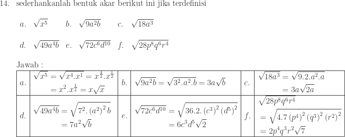 \begin{array}{ll}\ 14.&\textrm{sederhankanlah bentuk akar berikut ini jika terdefinisi}\ &\begin{array}{lllllllll}\ a.&\displaystyle \sqrt{x^{5}}&b.&\sqrt{9a^{2}b}&c.&\sqrt{18a^{3}}\ &&&&&&&\ d.&\sqrt{49a^{4}b}&e.&\sqrt{72c^{6}d^{10}}&f.&\displaystyle \sqrt{28p^{8}q^{6}r^{4}}\end{array}\\ &\textrm{Jawab}:\ &\begin{array}{|l|l|l|l|l|l|}\hline a.&\begin{aligned}\sqrt{x^{5}}&=\sqrt{x^{4}.x^{1}}=x^{\frac{4}{2}}.x^{\frac{1}{2}}\ &=x^{2}.x^{\frac{1}{2}}=x\sqrt{x} \end{aligned}&b.&\sqrt{9a^{2}b}=\sqrt{3^{2}.a^{2}.b}=3a\sqrt{b}&c.&\begin{aligned}\sqrt{18a^{3}}&=\sqrt{9.2.a^{2}.a}\ &=3a\sqrt{2a} \end{aligned}\\hline d.&\begin{aligned}\sqrt{49a^{4}b}&=\sqrt{7^{2}.\left ( a^{2} \right )^{2}b}\ &=7a^{2}\sqrt{b} \end{aligned}&e.&\begin{aligned}\sqrt{72c^{6}d^{10}}&=\sqrt{36.2.\left ( c^{3} \right )^{2}\left ( d^{5} \right )^{2}}\ &=6c^{3}d^{5}\sqrt{2} \end{aligned}&f.&\begin{aligned}\displaystyle &\sqrt{28p^{8}q^{6}r^{4}}\ &=\sqrt{4.7\left ( p^{4} \right )^{2}\left ( q^{3} \right )^{2}\left ( r^{2} \right )^{2}}\ &=2p^{4}q^{3}r^{2}\sqrt{7}\end{aligned}\\hline \end{array} \end{array}