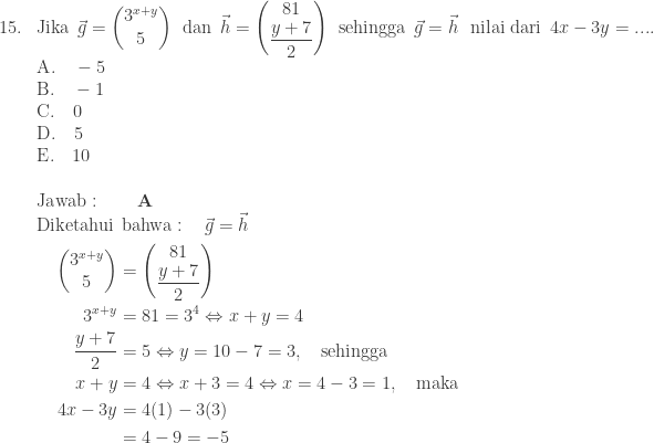 \begin{array}{ll}\\ 15.&\textrm{Jika}\: \: \vec{g}=\begin{pmatrix} 3^{x+y}\\ 5 \end{pmatrix}\: \: \textrm{dan}\: \: \vec{h}=\begin{pmatrix} 81\\ \displaystyle \frac{y+7}{2} \end{pmatrix}\: \: \textrm{sehingga}\: \: \vec{g}=\vec{h}\: \: \: \textrm{nilai dari}\: \: 4x-3y=.... \\ &\textrm{A}.\quad -5\\ &\textrm{B}.\quad -1\\ &\textrm{C}.\quad 0\\ &\textrm{D}.\quad 5\\ &\textrm{E}.\quad 10\\\\ &\textrm{Jawab}:\qquad \textbf{A}\\ &\begin{aligned}\textrm{Diketahui}\: &\: \textrm{bahwa}:\quad \vec{g}=\vec{h}\\ \begin{pmatrix} 3^{x+y}\\ 5 \end{pmatrix}&=\begin{pmatrix} 81\\ \displaystyle \frac{y+7}{2} \end{pmatrix}\\ 3^{x+y}&=81=3^{4}\Leftrightarrow x+y=4\\ \displaystyle \frac{y+7}{2}&=5\Leftrightarrow y=10-7=3,\quad \textrm{sehingga}\\ x+y&=4\Leftrightarrow x+3=4\Leftrightarrow x=4-3=1,\quad \textrm{maka}\\ 4x-3y&=4(1)-3(3)\\ &=4-9=-5 \end{aligned} \end{array}