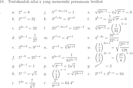 \begin{array}{ll}\\ 18.&\textrm{Tentukanlah nilai x yang memenuhi persamaan berikut} \end{array}\\ \begin{array}{lllllll}\\ .\quad\quad&a.&\displaystyle 2^{x}=8&j.&\displaystyle 5^{x^{2}-8x+12}=1&s.&\displaystyle \sqrt{8^{2x-1}}-4\sqrt[3]{2^{1-x}}=0\\ &b.&\displaystyle 2^{x+1}=32&k.&\displaystyle 3^{x^{2}+3x}=3^{x+8}&t.&\displaystyle 3^{5-x}=\frac{1}{27}\sqrt[3]{3^{x}}=0\\ &c.&\displaystyle 2^{3x-4}=32&l.&\displaystyle 25^{x^{2}-5x+7}=125^{x-2}&u.&\displaystyle \sqrt[3]{8^{x+2}}=\left ( \frac{1}{32} \right )^{2-x}\\ &d.&\displaystyle 3^{2x-1}=\frac{1}{27}&m.&\displaystyle 2^{x^{2}+x}=4^{x+1}&v.&\displaystyle 4^{1-2x}=\frac{16^{2-x}}{32^{1-x}}\\ &e.&\displaystyle 3^{5x+2}=9^{x+4}&n.&\displaystyle 4^{x+3}=\sqrt[3]{8^{x+5}}&w.&\displaystyle \left ( \frac{1}{2} \right )^{2x+1}=\sqrt{\frac{2^{4x-1}}{128}}\\ &f.&\displaystyle 5^{x-9}=25^{3-x}&o.&\displaystyle 9^{3x+2}=\frac{1}{81^{2x-5}}&x.&\displaystyle \left ( \frac{2}{3} \right )^{2x-3}=\left ( \frac{27}{8} \right )^{3-2x}\\ &g.&\displaystyle 4^{2x-1}=1&p.&\displaystyle \sqrt{2^{x-5}}=2\sqrt{2}&y.&\displaystyle x^{x^{x^{x^{...}}}}=2\\ &h.&\displaystyle 5^{x-1}=\sqrt{5}&q.&\displaystyle \left ( \frac{1}{4} \right )^{x-1}=\sqrt[3]{2^{3x+1}}&z.&\displaystyle 2^{x+5}+2^{5-x}=64\\ &i.&\displaystyle 7^{4x}=\frac{7}{\sqrt[4]{7}}&r.&\displaystyle \frac{2^{x}}{8^{x+2}}=64.4^{x}& \end{array}