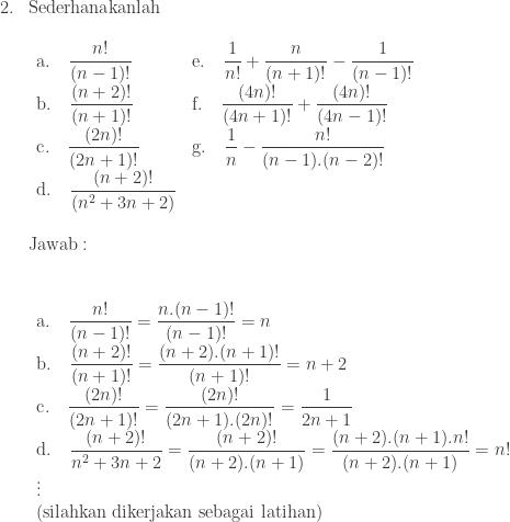 \begin{array}{ll}\\ 2.&\textrm{Sederhanakanlah}\\ &\begin{array}{lll}\\ \textrm{a}.\quad \displaystyle \frac{n!}{(n-1)!}&\textrm{e}.\quad \displaystyle \frac{1}{n!}+\frac{n}{(n+1)!}-\frac{1}{(n-1)!}\\ \textrm{b}.\quad \displaystyle \frac{(n+2)!}{(n+1)!}&\textrm{f}.\quad \displaystyle \frac{(4n)!}{(4n+1)!}+\frac{(4n)!}{(4n-1)!}\\ \textrm{c}.\quad \displaystyle \frac{(2n)!}{(2n+1)!}&\textrm{g}.\quad \displaystyle \frac{1}{n}-\frac{n!}{(n-1).(n-2)!}\\ \textrm{d}.\quad \displaystyle \frac{(n+2)!}{(n^{2}+3n+2)}&\end{array}\\\\ &\textrm{Jawab}:\\\\ &\begin{array}{l}\\ \textrm{a}.\quad \displaystyle \frac{n!}{(n-1)!}=\frac{n.(n-1)!}{(n-1)!}=n\\ \textrm{b}.\quad \displaystyle \frac{(n+2)!}{(n+1)!}=\frac{(n+2).(n+1)!}{(n+1)!}=n+2\\ \textrm{c}.\quad \displaystyle \frac{(2n)!}{(2n+1)!}=\frac{(2n)!}{(2n+1).(2n)!}=\frac{1}{2n+1}\\ \textrm{d}.\quad \displaystyle \frac{(n+2)!}{n^{2}+3n+2}=\frac{(n+2)!}{(n+2).(n+1)}=\frac{(n+2).(n+1).n!}{(n+2).(n+1)}=n!\\ \vdots \\ (\textrm{silahkan dikerjakan sebagai latihan}) \end{array} \end{array}