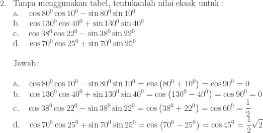 \begin{array}{ll}\\ 2.&\textrm{Tanpa menggunakan tabel, tentukanlah nilai eksak untuk}:\\ &\textrm{a}.\quad \cos 80^{0}\cos 10^{0}-\sin 80^{0}\sin 10^{0} \\ &\textrm{b}.\quad \cos 130^{0}\cos 40^{0}+\sin 130^{0}\sin 40^{0} \\ &\textrm{c}.\quad \cos 38^{0}\cos 22^{0}-\sin 38^{0}\sin 22^{0} \\ &\textrm{d}.\quad \cos 70^{0}\cos 25^{0}+\sin 70^{0}\sin 25^{0} \\\\ &\textrm{Jawab}:\\\\ &\begin{aligned}\textrm{a}.\quad \cos 80^{0}\cos 10^{0}-\sin 80^{0}\sin 10^{0}&=\cos \left ( 80^{0}+10^{0} \right )=\cos 90^{0}=0 \end{aligned} \\ &\begin{aligned}\textrm{b}.\quad \cos 130^{0}\cos 40^{0}+\sin 130^{0}\sin 40^{0}&=\cos \left ( 130^{0}-40^{0} \right )=\cos 90^{0}=0 \end{aligned} \\ &\begin{aligned}\textrm{c}.\quad \cos 38^{0}\cos 22^{0}-\sin 38^{0}\sin 22^{0}&=\cos \left ( 38^{0}+22^{0} \right )=\cos 60^{0}=\displaystyle \frac{1}{2} \end{aligned} \\ &\begin{aligned}\textrm{d}.\quad \cos 70^{0}\cos 25^{0}+\sin 70^{0}\sin 25^{0}&=\cos \left ( 70^{0}-25^{0} \right )=\cos 45^{0}=\displaystyle \frac{1}{2}\sqrt{2} \end{aligned} \end{array}
