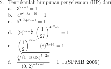 \begin{array}{ll}\\ 2.&\textrm{Tentukanlah himpunan penyelesaian (HP) dari}\\ &\textrm{a}.\quad 3^{2x-1}=1\\ &\textrm{b}.\quad 4^{x^{2}+3x-10}=1\\ &\textrm{c}.\quad 5^{3x^{2}+2x-1}=1\\ &\textrm{d}.\quad (9)^{2x+\frac{1}{2}}.\left ( \displaystyle \frac{1}{27} \right )^{3x^{2}+2}=1\\ &\textrm{e}.\quad \left ( \displaystyle \frac{1}{2} \right )^{2x-3}.(8)^{3x+1}=1\\ &\textrm{f}.\quad \displaystyle \frac{\sqrt[3]{\left ( 0,0008 \right )^{7-2x}}}{\left ( 0,2 \right )^{-4x+5}}=1\: \: ...(\textbf{SPMB 2005})\end{array}