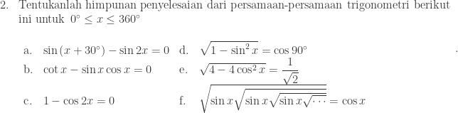 \begin{array}{ll}\\ 2.&\textrm{Tentukanlah himpunan penyelesaian dari persamaan-persamaan trigonometri berikut}\\ &\textrm{ini untuk}\: \: 0^{\circ}\leq x\leq 360^{\circ}\\ &\begin{array}{llll}\\ \textrm{a}.& \sin \left ( x+30^{\circ} \right )-\sin 2x=0&\textrm{d}.& \sqrt{1-\sin ^{2}x}=\cos 90^{\circ}\\ \textrm{b}.& \cot x-\sin x\cos x=0&\textrm{e}.&\sqrt{4-4\cos ^{2}x}=\displaystyle \frac{1}{\sqrt{2}}\\ \textrm{c}.& 1-\cos 2x=0&\textrm{f}.&\sqrt{\sin x\sqrt{\sin x\sqrt{\sin x\sqrt{\cdots }}}}=\cos x\\ \end{array}\\ \end{array}.