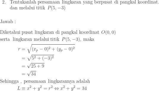 \begin{array}{ll}\\ 2.&\textrm{Tentukanlah persamaan lingkaran yang berpusat di pangkal koordinat}.\\ &\textrm{dan melalui titik}\: \: P(5,-3)\end{array}\\\\\\ \textrm{Jawab}:\\\\ \begin{aligned}\textrm{Diketahui}&\: \textrm{pusat lingkaran di pangkal koordinat}\: \: O(0,0)\\ \textrm{serta\, ling}&\textrm{karan melalui titik}\: \: P(5,-3),\: \textrm{maka}\\ r&=\sqrt{(x_{p}-0)^{2}+(y_{p}-0)^{2}}\\ &=\sqrt{5^{2}+(-3)^{2}}\\ &=\sqrt{25+9}\\ &=\sqrt{34}\\ \textrm{Sehingga }&,\: \textrm{persamaan lingkarannya adalah}\\ L&\equiv x^{2}+y^{2}=r^{2}\Leftrightarrow x^{2}+y^{2}=34 \end{aligned}
