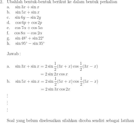 \begin{array}{ll}\\ 2.&\textrm{Ubahlah bentuk-bentuk berikut ke dalam bentuk perkalian}\\ &\textrm{a}.\quad \sin 3x+\sin x\\ &\textrm{b}.\quad \sin 5x+\sin x\\ &\textrm{c}.\quad \sin 6y-\sin 2y\\ &\textrm{d}.\quad \cos 6p+\cos 2p\\ &\textrm{e}.\quad \cos 7\alpha +\cos 5\alpha \\ &\textrm{f}.\quad \cos 8\alpha -\cos 2\alpha\\ &\textrm{g}.\quad \sin 48^{\circ}+\sin 22^{\circ}\\ &\textrm{h}.\quad \sin 95^{\circ}-\sin 35^{\circ}\\\\ &\textrm{Jawab}:\\\\ &\begin{aligned}\textrm{a}.\quad \sin 3x+\sin x&=2\sin \displaystyle \frac{1}{2}(3x+x)\cos \displaystyle \frac{1}{2}(3x-x)\\ &=2\sin 2x\cos x\end{aligned}\\ &\begin{aligned}\textrm{b}.\quad \sin 5x+\sin x&=2\sin \displaystyle \frac{1}{2}(5x+x)\cos \displaystyle \frac{1}{2}(5x-x)\\ &=2\sin 3x\cos 2x \end{aligned} \\ &\vdots \\ &\vdots \\ &\vdots \\\\ &\textrm{Soal yang belum diselesaikan silahkan dicoba sendiri sebagai latihan} \end{array}