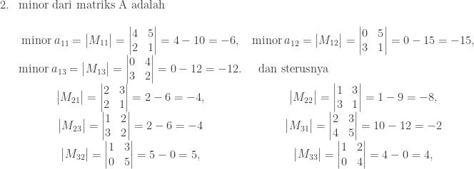 \begin{array}{ll}\\ 2.&\textrm{minor dari matriks A adalah}\\ &\\ &\begin{matrix} \textrm{minor}\: a_{11}=\begin{vmatrix} M_{11} \end{vmatrix}=\begin{vmatrix} 4 & 5\\ 2 & 1 \end{vmatrix}=4-10=-6, &\textrm{minor}\: a_{12}=\begin{vmatrix} M_{12} \end{vmatrix}=\begin{vmatrix} 0 & 5\\ 3 & 1 \end{vmatrix}=0-15=-15 ,&\\ \textrm{minor}\: a_{13}=\begin{vmatrix} M_{13} \end{vmatrix}= \begin{vmatrix} 0 & 4\\ 3 & 2 \end{vmatrix}=0-12=-12.&\textrm{dan sterusnya}\quad\quad\quad\quad\qquad\qquad\qquad\qquad&\\ \begin{vmatrix} M_{21} \end{vmatrix}=\begin{vmatrix} 2 & 3\\ 2 & 1 \end{vmatrix}=2-6=-4 ,&\begin{vmatrix} M_{22} \end{vmatrix}=\begin{vmatrix} 1 & 3\\ 3 & 1 \end{vmatrix}=1-9=-8 ,&\\ \begin{vmatrix} M_{23} \end{vmatrix}=\begin{vmatrix} 1 & 2\\ 3 & 2 \end{vmatrix}=2-6=-4 &\begin{vmatrix} M_{31} \end{vmatrix}=\begin{vmatrix} 2 & 3\\ 4 & 5 \end{vmatrix}=10-12=-2\\ \begin{vmatrix} M_{32} \end{vmatrix}=\begin{vmatrix} 1 & 3\\ 0 & 5 \end{vmatrix}=5-0=5 ,&\begin{vmatrix} M_{33} \end{vmatrix}=\begin{vmatrix} 1 & 2\\ 0 & 4 \end{vmatrix}=4-0=4 ,& \end{matrix} \end{array}