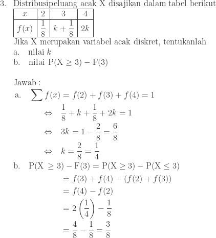 \begin{array}{ll}\ 3.&\textrm{Distribusipeluang acak X disajikan dalam tabel berikut}\ &\begin{array}{|c|c|c|c|}\hline x&2&3&4\\hline f(x)&\displaystyle \frac{1}{8}&k+\displaystyle \frac{1}{8}&2k\\hline \end{array}\ &\textrm{Jika X merupakan variabel acak diskret, tentukanlah}\ &\textrm{a}.\quad \textrm{nilai \textit{k}}\ &\textrm{b}.\quad \textrm{nilai}\: \: \textrm{P}(\textrm{X}\geq 3)-\textrm{F}(3)\\ &\textrm{Jawab}:\ &\begin{aligned}\textrm{a}.\quad \sum f(x)&=f(2)+f(3)+f(4)=1\ \Leftrightarrow \quad &\displaystyle \frac{1}{8}+k+\frac{1}{8}+2k=1\ \Leftrightarrow \quad &3k=1-\displaystyle \frac{2}{8}=\frac{6}{8}\ \Leftrightarrow \quad &k=\displaystyle \frac{2}{8}=\frac{1}{4}\ \textrm{b}.\quad \textrm{P}(\textrm{X}\, \geq 3&)-\textrm{F}(3)=\textrm{P}(\textrm{X}\geq 3)-\textrm{P}(\textrm{X}\leq 3)\ &=f(3)+f(4)-\left ( f(2)+f(3) \right )\ &=f(4)-f(2)\ &=2\left ( \displaystyle \frac{1}{4} \right )-\frac{1}{8}\ &=\displaystyle \frac{4}{8}-\frac{1}{8}=\frac{3}{8} \end{aligned} \end{array}