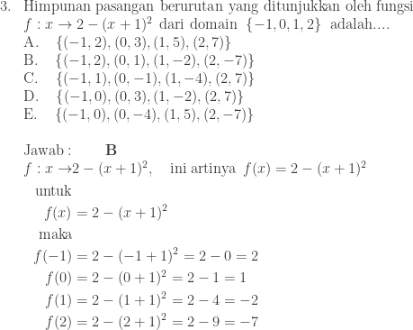 \begin{array}{ll}\\ 3.&\textrm{Himpunan pasangan berurutan yang ditunjukkan oleh fungsi}\\ &f:x\rightarrow 2-(x+1)^{2} \: \: \textrm{dari domain}\: \: \left \{ -1,0,1,2 \right \}\: \: \textrm{adalah}....\\ &\textrm{A}.\quad \left \{ (-1,2),(0,3),(1,5),(2,7) \right \}\\ &\textrm{B}.\quad \left \{ (-1,2),(0,1),(1,-2),(2,-7) \right \}\\ &\textrm{C}.\quad \left \{ (-1,1),(0,-1),(1,-4),(2,7) \right \}\\ &\textrm{D}.\quad \left \{ (-1,0),(0,3),(1,-2),(2,7) \right \}\\ &\textrm{E}.\quad \left \{ (-1,0),(0,-4),(1,5),(2,-7) \right \}\\\\ &\textrm{Jawab}:\qquad \textbf{B}\\ &\begin{aligned}f:x\rightarrow &2-(x+1)^{2},\quad \textrm{ini artinya}\: \: f(x)=2-(x+1)^{2}\\ \textrm{untuk}&\\ f(x)&=2-(x+1)^{2}\\ \textrm{maka}&\\ f(-1)&=2-(-1+1)^{2}=2-0=2\\ f(0)&=2-(0+1)^{2}=2-1=1\\ f(1)&=2-(1+1)^{2}=2-4=-2\\ f(2)&=2-(2+1)^{2}=2-9=-7 \end{aligned} \end{array}