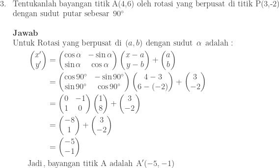 \begin{array}{ll}\\ 3.&\textrm{Tentukanlah bayangan titik A(4,6) oleh rotasi yang berpusat di titik P(3,-2)}\\ &\textrm{dengan sudut putar sebesar}\: \: 90^{\circ} \\\\ &\textbf{Jawab}\\ &\begin{aligned}\textrm{Untuk Ro}&\textrm{tasi yang berpusat di}\: \: (a,b)\: \: \textrm{dengan sudut}\: \: \alpha \: \: \textrm{adalah}:\\ \begin{pmatrix} x'\\ y' \end{pmatrix}&=\begin{pmatrix} \cos \alpha & -\sin \alpha \\ \sin \alpha & \cos \alpha \end{pmatrix}\begin{pmatrix} x-a\\ y-b \end{pmatrix}+\begin{pmatrix} a\\ b \end{pmatrix}\\ &=\begin{pmatrix} \cos 90^{\circ} & -\sin 90^{\circ}\\ \sin 90^{\circ} & \cos 90^{\circ} \end{pmatrix}\begin{pmatrix} 4-3\\ 6-(-2) \end{pmatrix}+\begin{pmatrix} 3\\ -2 \end{pmatrix}\\ &=\begin{pmatrix} 0 & -1\\ 1 & 0 \end{pmatrix}\begin{pmatrix} 1\\ 8 \end{pmatrix}+\begin{pmatrix} 3\\ -2 \end{pmatrix}\\ &=\begin{pmatrix} -8\\ 1 \end{pmatrix}+\begin{pmatrix} 3\\ -2 \end{pmatrix}\\ &=\begin{pmatrix} -5\\ -1 \end{pmatrix}\\ \textrm{Jadi}\, ,\: &\textrm{bayangan titik A adalah}\: \: \textrm{A}'(-5,-1) \end{aligned} \end{array}