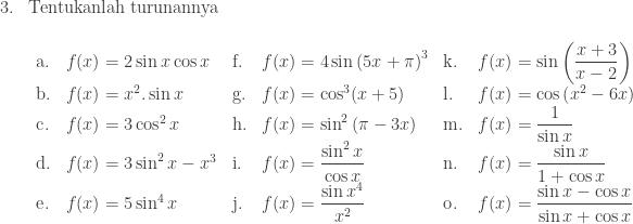 \begin{array}{ll}\\ 3.&\textrm{Tentukanlah turunannya}\\ &\begin{array}{llllll}\\ \textrm{a}.&f(x)=2\sin x\cos x&\textrm{f}.&f(x)=4\sin \left ( 5x+\pi \right )^{3}&\textrm{k}.&f(x)=\sin \left ( \displaystyle \frac{x+3}{x-2} \right )\\ \textrm{b}.&f(x)=x^{2}.\sin x&\textrm{g}.&f(x)=\cos ^{3}(x+5)&\textrm{l}.&f(x)=\cos \left ( x^{2}-6x \right )\\ \textrm{c}.&f(x)=3\cos ^{2}x&\textrm{h}.&f(x)=\sin ^{2}\left ( \pi -3x \right )&\textrm{m}.&f(x)=\displaystyle \frac{1}{\sin x}\\ \textrm{d}.&f(x)=3\sin ^{2}x-x^{3}&\textrm{i}.&f(x)=\displaystyle \frac{\sin ^{2}x}{\cos x}&\textrm{n}.&f(x)=\displaystyle \frac{\sin x}{1+\cos x}\\ \textrm{e}.&f(x)=5\sin ^{4}x&\textrm{j}.&f(x)=\displaystyle \frac{\sin x^{4}}{x^{2}}&\textrm{o}.&f(x)=\displaystyle \frac{\sin x-\cos x}{\sin x+\cos x}\\ \end{array} \end{array}
