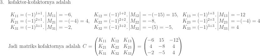 \begin{array}{ll}\\ 3.&\textrm{kofaktor-kofaktornya adalah}\\ &\begin{array}{lll}\\ K_{11}=(-1)^{1+1}.\begin{vmatrix} M_{11} \end{vmatrix}=-6,&K_{12}=(-1)^{1+2}.\begin{vmatrix} M_{12} \end{vmatrix}=-(-15)=15,&K_{13}=(-1)^{1+3}.\begin{vmatrix} M_{13} \end{vmatrix}=-12\\ K_{21}=(-1)^{2+1}.\begin{vmatrix} M_{21} \end{vmatrix}=-(-4)=4,&K_{22}=(-1)^{2+2}.\begin{vmatrix} M_{22} \end{vmatrix}=-8,&K_{23}=(-1)^{2+3}.\begin{vmatrix} M_{23} \end{vmatrix}=-(-4)=4\\ K_{31}=(-1)^{3+1}.\begin{vmatrix} M_{31} \end{vmatrix}=-2,&K_{32}=(-1)^{3+2}.\begin{vmatrix} M_{32} \end{vmatrix}=-(5)=-5,&K_{33}=(-1)^{3+3}.\begin{vmatrix} M_{33} \end{vmatrix}=4 \end{array}\\ &\\ &\textrm{Jadi matriks kofaktornya adalah} \: \: C=\begin{pmatrix} K_{11} & K_{12} & K_{13}\\ K_{21} & K_{22} & K_{23}\\ K_{31} & K_{32} & K_{33} \end{pmatrix}=\begin{pmatrix} -6 & 15 & -12\\ 4 & -8 & 4\\ -2 & -5 & 4 \end{pmatrix} \end{array}