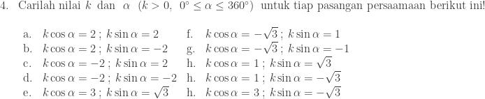 \begin{array}{ll}\\ 4.&\textrm{Carilah nilai}\: \: k\: \: \textrm{dan}\: \: \: \alpha \: \: \left ( k>0,\: \: 0^{\circ}\leq \alpha \leq 360^{\circ} \right )\: \: \textrm{untuk tiap pasangan persaamaan berikut ini}!\\ &\begin{array}{llll}\\ \textrm{a}.&k\cos \alpha =2\: ;\: k\sin \alpha =2&\textrm{f}.&k\cos \alpha =-\sqrt{3}\: ;\: k\sin \alpha =1\\ \textrm{b}.&k\cos \alpha =2\: ;\: k\sin \alpha =-2&\textrm{g}.&k\cos \alpha =-\sqrt{3}\: ;\: k\sin \alpha =-1\\ \textrm{c}.&k\cos \alpha =-2\: ;\: k\sin \alpha =2&\textrm{h}.&k\cos \alpha =1\: ;\: k\sin \alpha =\sqrt{3}\\ \textrm{d}.&k\cos \alpha =-2\: ;\: k\sin \alpha =-2&\textrm{h}.&k\cos \alpha =1\: ;\: k\sin \alpha =-\sqrt{3}\\ \textrm{e}.&k\cos \alpha =3\: ;\: k\sin \alpha =\sqrt{3}&\textrm{h}.&k\cos \alpha =3\: ;\: k\sin \alpha =-\sqrt{3} \end{array} \end{array}