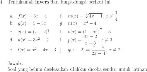 \begin{array}{ll}\\ 4.&\textrm{Tentukanlah \textbf{invers} dari fungsi-fungsi berikut ini}\\ &\begin{array}{lllllll}\\ \textrm{a}.&f(x)=3x-4&\textrm{f}.&m(x)=\sqrt[5]{4x-1},\: x\neq \displaystyle \frac{1}{4}\\ \textrm{b}.&g(x)=5-3x&\textrm{g}.&n(x)=x^{3}-4\\ \textrm{c}.&j(x)=(x-2)^{2}&\textrm{h}&o(x)=\left ( 1-x^{3} \right )^{^{\frac{1}{3}}}-3\\ \textrm{d}.&k(x)=3x^{2}-2&\textrm{i}&p(x)=\displaystyle \frac{3x-2}{x-3},\: x\neq 3\\ \textrm{e}.&l(x)=x^{2}-4x+3&\textrm{j}&q(x-2)=\displaystyle \frac{x-4}{2x-4},\: x\neq 2 \end{array}\\\\ &\textrm{Jawab}:\\ &\textrm{Soal yang belum diselesaikan silahkan dicoba sendiri untuk latihan} \end{array}