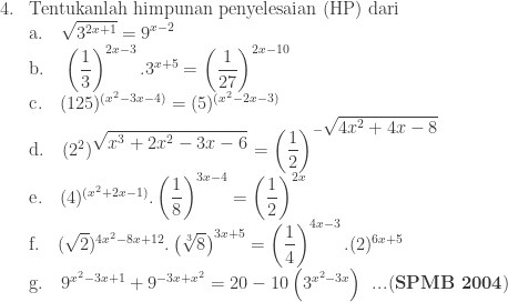 \begin{array}{ll}\\ 4.&\textrm{Tentukanlah himpunan penyelesaian (HP) dari}\\ &\textrm{a}.\quad \sqrt{3^{2x+1}}=9^{x-2}\\ &\textrm{b}.\quad \left ( \displaystyle \frac{1}{3} \right )^{2x-3}.3^{x+5}=\left ( \displaystyle \frac{1}{27} \right )^{2x-10}\\ &\textrm{c}.\quad (125)^{(x^{2}-3x-4)}=(5)^{(x^{2}-2x-3)}\\ &\textrm{d}.\quad (2^{2})^{\displaystyle \sqrt{x^{3}+2x^{2}-3x-6}}=\left ( \displaystyle \frac{1}{2} \right )^{-\displaystyle \sqrt{4x^{2}+4x-8}}\\ &\textrm{e}.\quad (4)^{(x^{2}+2x-1)}.\left ( \displaystyle \frac{1}{8} \right )^{3x-4}=\left ( \displaystyle \frac{1}{2} \right )^{2x}\\ &\textrm{f}.\quad (\sqrt{2})^{4x^{2}-8x+12}.\left ( \sqrt[3]{8} \right )^{3x+5}=\left ( \displaystyle \frac{1}{4} \right )^{4x-3}.(2)^{6x+5}\\ &\textrm{g}.\quad 9^{x^{2}-3x+1}+9^{-3x+x^{2}}=20-10\left ( 3^{x^{2}-3x} \right )\: \: ...(\textbf{SPMB 2004})\end{array}