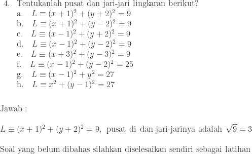 \begin{array}{ll}\\ 4.&\textrm{Tentukanlah pusat dan jari-jari lingkaran berikut?}\\ &\textrm{a}.\quad L\equiv (x+1)^{2}+(y+2)^{2}=9\\ &\textrm{b}.\quad L\equiv (x+1)^{2}+(y-2)^{2}=9\\ &\textrm{c}.\quad L\equiv (x-1)^{2}+(y+2)^{2}=9\\ &\textrm{d}.\quad L\equiv (x-1)^{2}+(y-2)^{2}=9\\ &\textrm{e}.\quad L\equiv (x+3)^{2}+(y-3)^{2}=9\\ &\textrm{f}.\quad L\equiv (x-1)^{2}+(y-2)^{2}=25\\ &\textrm{g}.\quad L\equiv (x-1)^{2}+y^{2}=27\\ &\textrm{h}.\quad L\equiv x^{2}+(y-1)^{2}=27 \end{array}\\\\\\ \textrm{Jawab}:\\\\ L\equiv (x+1)^{2}+(y+2)^{2}=9,\: \: \textrm{pusat di}\: \: \textrm{dan jari-jarinya adalah}\: \: \sqrt{9}=3\\\\ \textrm{Soal yang belum dibahas silahkan diselesaikan sendiri sebagai latihan}