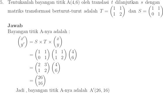 \begin{array}{ll}\\ 5.&\textrm{Tentukanlah bayangan titik A(4,6) oleh translasi}\: \: t\: \: \textrm{dilanjutkan}\: \: s\: \: \textrm{dengan}\\ &\textrm{matriks transformasi berturut-turut adalah}\: \: T=\begin{pmatrix} 1 & 1\\ 1 & 2 \end{pmatrix}\: \: \textrm{dan}\: \: S= \begin{pmatrix} 1 & 1\\ 0 & 1 \end{pmatrix}\\\\ &\textbf{Jawab}\\ &\begin{aligned}\textrm{Bayangan}&\: \textrm{titik A-nya adalah}:\\ \begin{pmatrix} x'\\ y' \end{pmatrix}&=S\times T\times \begin{pmatrix} x\\ y \end{pmatrix}\\ &=\begin{pmatrix} 1 & 1\\ 0 & 1 \end{pmatrix}\begin{pmatrix} 1 & 1\\ 1 & 2 \end{pmatrix}\begin{pmatrix} 4\\ 6 \end{pmatrix}\\ &=\begin{pmatrix} 2 & 3\\ 1 & 2 \end{pmatrix}\begin{pmatrix} 4\\ 6 \end{pmatrix}\\ &=\begin{pmatrix} 26\\ 16 \end{pmatrix}\\ \textrm{Jadi}\: ,\: &\textrm{bayangan titik A-nya adalah}\: \: \textrm{A}'(26,16) \end{aligned} \end{array}