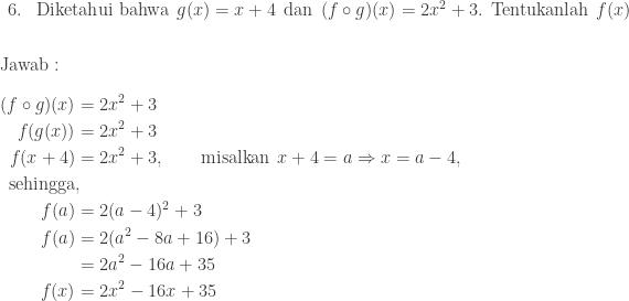 begin{array}{ll}\ 6.&textrm{Diketahui bahwa}: : g(x)=x+4: : textrm{dan}: : (fcirc g)(x)=2x^{2}+3.: : textrm{Tentukanlah}: : f(x) end{array}\\\ textrm{Jawab}:\\ begin{aligned}(fcirc g)(x)&=2x^{2}+3\ f(g(x))&=2x^{2}+3\ f(x+4)&=2x^{2}+3,qquad textrm{misalkan}: : x+4=aRightarrow x=a-4,\ textrm{sehingga}&,\ f(a)&=2(a-4)^{2}+3\ f(a)&=2(a^{2}-8a+16)+3\ &=2a^{2}-16a+35\ f(x)&=2x^{2}-16x+35 end{aligned}