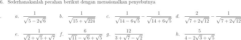 \begin{array}{ll}\\ 6.&\textrm{Sederhanakanlah pecahan berikut dengan merasionalkan penyebutnya} \end{array}\\ \begin{array}{lllllllll}\\ .\quad\quad&a.&\displaystyle \frac{1}{\sqrt{5-2\sqrt{6}}}&b.&\displaystyle \frac{1}{\sqrt{15+\sqrt{224}}}&c.&\displaystyle \frac{1}{\sqrt{14-6\sqrt{5}}}-\frac{1}{\sqrt{14+6\sqrt{5}}}&d.&\displaystyle \frac{2}{\sqrt{7+2\sqrt{12}}}-\frac{1}{\sqrt{7+2\sqrt{12}}}\\ &&&&&&&\\ &e.&\displaystyle \frac{1}{\sqrt{2}+\sqrt{5}+\sqrt{7}}&f.&\displaystyle \frac{6}{\sqrt{11}-\sqrt{6}+\sqrt{5}}&g.&\displaystyle \frac{12}{3+\sqrt{7}-\sqrt{2}}&h.&\displaystyle \frac{5}{4-2\sqrt{3}+\sqrt{5}}\\ \end{array}
