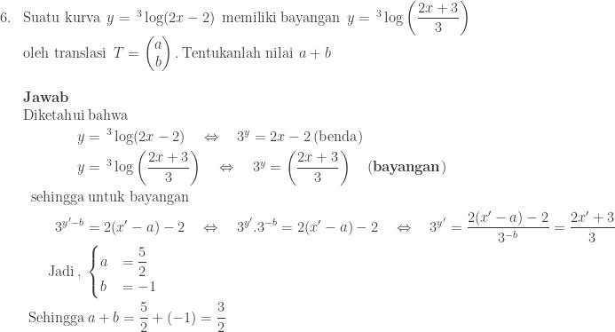 \begin{array}{ll}\\ 6.&\textrm{Suatu kurva}\: \: y=\, ^{3}\log (2x-2)\: \: \textrm{memiliki bayangan}\: \: y=\, ^{3}\log \left ( \displaystyle \frac{2x+3}{3} \right )\\ &\textrm{oleh translasi}\: \: T=\begin{pmatrix} a\\ b \end{pmatrix}.\: \textrm{Tentukanlah nilai}\: \: a+b\\\\ &\textbf{Jawab}\\ &\begin{aligned}\textrm{Diketahui}&\: \textrm{bahwa}\\ y&=\, ^{3}\log (2x-2)\quad \Leftrightarrow\quad 3^{y}=2x-2\: (\textrm{benda})\\ y&=\, ^{3}\log \left ( \displaystyle \frac{2x+3}{3} \right )\quad \Leftrightarrow\quad 3^{y}=\left ( \displaystyle \frac{2x+3}{3} \right )\quad (\textbf{bayangan})\\ \textrm{sehingga}&\: \textrm{untuk bayangan}\\ 3^{y'-b}&=2(x'-a)-2\quad \Leftrightarrow \quad 3^{y'}.3^{-b}=2(x'-a)-2\quad \Leftrightarrow\quad 3^{y'}=\displaystyle \frac{2(x'-a)-2}{3^{-b}}=\displaystyle \frac{2x'+3}{3}\\ \textrm{Jadi}\, ,\: &\begin{cases} a &=\displaystyle \frac{5}{2} \\ b &=-1 \end{cases}\\ \textrm{Sehingga}&\: a+b=\displaystyle \frac{5}{2}+(-1)=\displaystyle \frac{3}{2} \end{aligned} \end{array}
