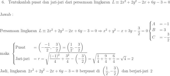 \begin{array}{ll}\\ 6.&\textrm{Tentukanlah pusat dan jari-jari dari persamaan lingkaran}\: \: L\equiv 2x^{2}+2y^{2}-2x+6y-3=0\end{array} \\\\\\ \textrm{Jawab}:\\\\ \begin{aligned}&\textrm{Persamaan lingkaran}\: \: L\equiv 2x^{2}+2y^{2}-2x+6y-3=0\Rightarrow x^{2}+y^{2}-x+3y-\displaystyle \frac{3}{2}=0\begin{cases} A & =-1 \\ B & =3 \\ C & =-\displaystyle \frac{3}{2} \end{cases}\\ &\textrm{maka}\: \: \begin{cases} \textrm{Pusat} & =\left ( -\displaystyle \frac{-1}{2},- \frac{3}{2}\right )=\left ( \displaystyle \frac{1}{2},-\frac{3}{2} \right ) \\ \textrm{Jari-jari} & =r=\sqrt{\displaystyle \frac{(-1)^{2}}{4}+\frac{3^{2}}{4}-\left ( -\frac{3}{2} \right )}=\sqrt{\displaystyle \frac{1}{4}+\frac{9}{4}+\frac{6}{4}}=\sqrt{4}=2 \end{cases}\\ &\textrm{Jadi, lingkaran}\: \: 2x^{2}+2y^{2}-2x+6y-3=0\: \: \textrm{berpusat di} \: \: \left ( \displaystyle \frac{1}{2},-\frac{3}{2} \right )\: \: \textrm{dan berjari-jari}\: \: 2\end{aligned}