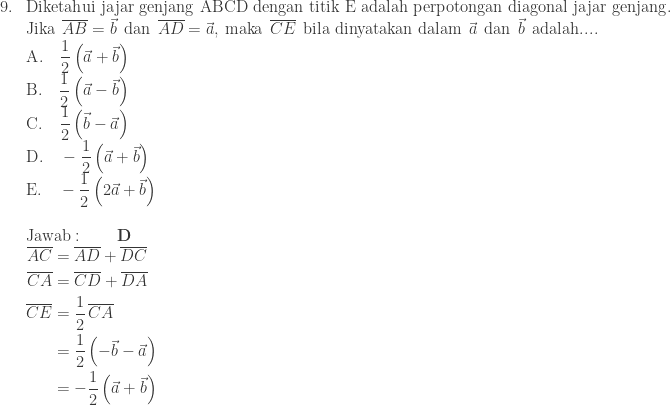 \begin{array}{ll}\\ 9.&\textrm{Diketahui jajar genjang ABCD dengan titik E adalah perpotongan diagonal jajar genjang}.\\ &\textrm{Jika}\: \: \overline{AB}=\vec{b}\: \: \textrm{dan}\: \: \overline{AD}=\vec{a},\: \textrm{maka}\: \: \overline{CE}\: \: \textrm{bila dinyatakan dalam}\: \: \vec{a}\: \: \textrm{dan}\: \: \vec{b}\: \: \textrm{adalah}....\\ &\textrm{A}.\quad \displaystyle \frac{1}{2}\left ( \vec{a}+\vec{b} \right )\\ &\textrm{B}.\quad \displaystyle \frac{1}{2}\left ( \vec{a}-\vec{b} \right )\\ &\textrm{C}.\quad \displaystyle \frac{1}{2}\left ( \vec{b}-\vec{a} \right )\\ &\textrm{D}.\quad \displaystyle -\frac{1}{2}\left ( \vec{a}+\vec{b} \right )\\ &\textrm{E}.\quad -\displaystyle \frac{1}{2}\left ( 2\vec{a}+\vec{b} \right )\\\\ &\textrm{Jawab}:\qquad \textbf{D}\\ &\begin{aligned} \overline{AC}&=\overline{AD}+\overline{DC}\\ \overline{CA}&=\overline{CD}+\overline{DA}\\ \overline{CE}&=\displaystyle \frac{1}{2}\, \overline{CA}\\ &=\displaystyle \frac{1}{2}\left ( -\vec{b}-\vec{a} \right )\\ &=-\displaystyle \frac{1}{2}\left ( \vec{a}+\vec{b} \right ) \end{aligned} \end{array}
