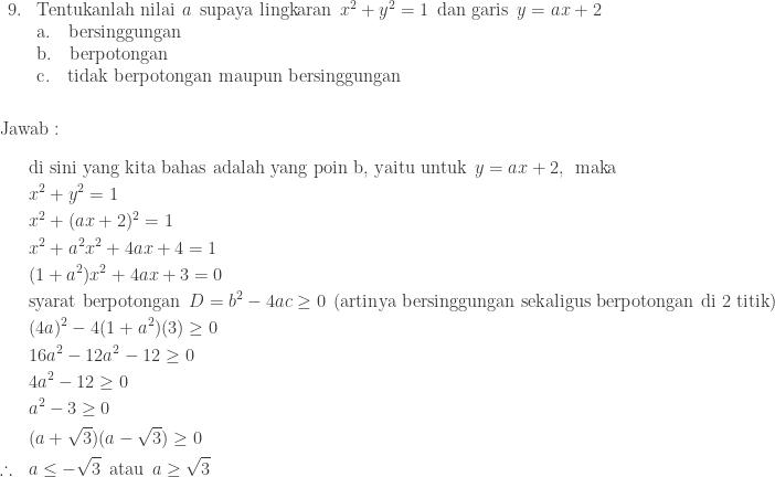 \begin{array}{ll}\\ 9.&\textrm{Tentukanlah nilai}\: \: a\: \: \textrm{supaya lingkaran}\: \: x^{2}+y^{2}=1\: \: \textrm{dan garis}\: \: y=ax+2 \\ &\textrm{a}.\quad \textrm{bersinggungan}\\ &\textrm{b}.\quad \textrm{berpotongan}\\ &\textrm{c}.\quad \textrm{tidak berpotongan maupun bersinggungan} \end{array}\\\\\\ \textrm{Jawab}:\\\\ \begin{aligned}&\textrm{di sini yang kita bahas adalah yang poin b, yaitu untuk}\: \: y=ax+2,\: \: \textrm{maka}\\ &x^{2}+y^{2}=1\\ &x^{2}+(ax+2)^{2}=1\\ &x^{2}+a^{2}x^{2}+4ax+4=1\\ &(1+a^{2})x^{2}+4ax+3=0\\ &\textrm{syarat berpotongan}\: \: D=b^{2}-4ac\geq 0\: \: (\textrm{artinya bersinggungan sekaligus berpotongan di 2 titik})\\ &(4a)^{2}-4(1+a^{2})(3)\geq 0\\ &16a^{2}-12a^{2}-12\geq 0\\ &4a^{2}-12\geq 0\\ &a^{2}-3\geq 0\\ &(a+\sqrt{3})(a-\sqrt{3})\geq 0\\ \therefore \: \: \: \: &a\leq -\sqrt{3}\: \: \textrm{atau}\: \: a\geq \sqrt{3} \end{aligned}