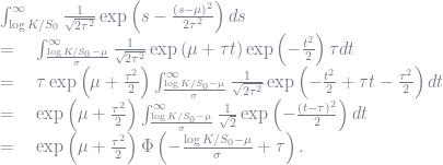 \begin{array}{ll} & \int_{\log K/S_0}^{\infty} \frac{1}{\sqrt{2\tau^2}}\exp\left(s-\frac{(s - \mu)^2}{2\tau^2} \right) ds \\ & = \quad \int_{\frac{\log K/S_0 - \mu}{\sigma}}^{\infty} \frac{1}{\sqrt{2\tau^2}}\exp\left( \mu + \tau t\right)\exp\left(-\frac{t^2}{2} \right) \tau dt \\ & = \quad \tau\exp\left( \mu + \frac{\tau^2}{2}\right) \int_{\frac{\log K/S_0 - \mu}{\sigma}}^{\infty} \frac{1}{\sqrt{2\tau^2}}\exp\left(-\frac{t^2}{2} + \tau t  - \frac{\tau^2}{2}\right)  dt \\ & = \quad \exp\left( \mu + \frac{\tau^2}{2}\right) \int_{\frac{\log K/S_0 - \mu}{\sigma}}^{\infty} \frac{1}{\sqrt{2}}\exp\left(-\frac{(t - \tau)^2}{2} \right)  dt \\ & = \quad \exp\left( \mu + \frac{\tau^2}{2}\right) \Phi\left( -\frac{\log K/S_0 - \mu}{\sigma} + \tau \right). \end{array}