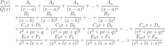 \begin{array}{ll} \dfrac{P(x)}{Q(x)} & = \dfrac{A_1}{(x-a)} + \dfrac{A_2}{(x-a)^2} + \dfrac{A_3}{(x-a)^3} + ... + \dfrac{A_{\alpha}}{(x-a)^{\alpha}} \\ & + \dfrac{B_1}{(x-b)} + \dfrac{B_2}{(x-b)^2} + \dfrac{B_3}{(x-b)^3} + ... + \dfrac{B_{\beta}}{(x-b)^{\beta}} \\ & + \dfrac{C_1x+D_1}{x^2+px+q} + \dfrac{C_2x+D_2}{(x^2+px+q)^2} + \dfrac{C_3x+D_3}{(x^2+px+q)^3} + ... + \dfrac{C_nx+D_n}{(x^2+px+q)^n} \\ & + \dfrac{E_1x+F_1}{x^2+lx+s} + \dfrac{E_2x+F_2}{(x^2+lx+s)^2} + \dfrac{E_3x+F_3}{(x^2+lx+s)^3} + ... + \dfrac{E_mx+F_m}{(x^2+lx+s)^m} \\ \end{array}