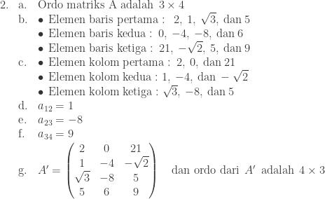 \begin{array}{lll}\\ 2.&\textrm{a}.&\textrm{Ordo matriks A adalah}\: \: 3\times 4\\ &\textrm{b}.&\bullet \: \: \textrm{Elemen baris pertama}:\: \: 2,\: 1,\: \sqrt{3},\: \textrm{dan}\: 5\\ &&\bullet \: \: \textrm{Elemen baris kedua}:\: 0,\: -4,\: -8,\: \textrm{dan}\: 6\\ &&\bullet \: \: \textrm{Elemen baris ketiga}:\: 21,\: -\sqrt{2},\: 5,\: \textrm{dan}\: 9\\ &\textrm{c}.&\bullet \: \: \textrm{Elemen kolom pertama}:\: 2,\: 0,\: \textrm{dan}\: 21\\ &&\bullet \: \: \textrm{Elemen kolom kedua}:1,\: -4,\: \textrm{dan}\: -\sqrt{2}\\ &&\bullet \: \: \textrm{Elemen kolom ketiga}:\sqrt{3},\: -8,\: \textrm{dan}\: 5 \\ &\textrm{d}.&a_{12}=1\\ &\textrm{e}.&a_{23}=-8\\ &\textrm{f}.&a_{34}=9\\ &\textrm{g}.&{A}'=\begin{pmatrix} 2 & 0 & 21\\ 1 & -4 & -\sqrt{2}\\ \sqrt{3} & -8 & 5\\ 5 & 6 & 9 \end{pmatrix}\quad \textrm{dan ordo dari} \: \: {A}'\: \: \textrm{adalah}\: \: 4\times 3\end{array}