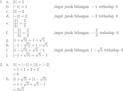\begin{array}{llll}\\ 1&\textrm{a}.&\left | 1 \right |=1\\ &\textrm{b}.&\left | -1 \right |=1&,\textrm{ingat jarak bilangan} \: \: -1\: \: \textrm{terhadap} \: \: 0 \\ &\textrm{c}.&\left | 2 \right |=2\\ &\textrm{d}.&\left | -2 \right |=2&,\textrm{ingat jarak bilangan} \: \: -2\: \: \textrm{terhadap} \: \: 0\\ &\textrm{e}.&\left | \displaystyle \frac{2}{3} \right |=\displaystyle \frac{2}{3}\\ &\textrm{f}.&\left | -\displaystyle \frac{2}{3} \right |=\displaystyle \frac{2}{3}&,\textrm{ingat jarak bilangan} \: \: -\displaystyle \frac{2}{3}\: \: \textrm{terhadap} \: \: 0\\ &\textrm{g}.&\left | 1+\sqrt{5} \right |=1+\sqrt{5}\\ &\textrm{h}.&\left | -1-\sqrt{5} \right |=1+\sqrt{5}\\ &\textrm{i}.&\left | 1-\sqrt{5} \right |=\sqrt{5}-1&,\textrm{ingat jarak bilangan} \: \: 1-\sqrt{5}\: \: \textrm{terhadap} \: \: 0\\ &\textrm{j}.&\left | -1+\sqrt{5} \right |=\sqrt{5}-1\\\\ 2.&\textrm{a}.&\left | 1 \right |+\left | -1 \right |+\left | 2 \right |+\left | -2 \right |\\ &&=1+1+2+2\\ &&=6\\ &\textrm{b}.&\left | 1+\sqrt{5} \right |+\left |1-\sqrt{5} \right |&\\ &&=1+\sqrt{5}+\sqrt{5}-1&\\ &&=2\sqrt{5}\end{array}