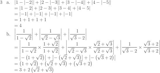 \begin{array}{llll}\\ 3&\textrm{a}.&\left | 1-\left | -2 \right | \right |+\left | 2-\left | -3 \right | \right |+\left | 3-\left | -4 \right | \right |+\left | 4-\left | -5 \right | \right |\\ &&=\left | 1-2 \right |+\left | 2-3 \right |+\left | 3-4 \right |+\left | 4-5 \right |\\ &&=\left | -1 \right |+\left | -1 \right |+\left | -1 \right |+\left | -1 \right |\\ &&=1+1+1+1\\ &&=4\\ &\textrm{b}.&\left | \displaystyle \frac{1}{1-\sqrt{2}} \right |+\left |\displaystyle \frac{1}{\sqrt{2}-\sqrt{3}} \right |+\left |\displaystyle \frac{1}{\sqrt{3}-2} \right |\\ &&=\left | \displaystyle \frac{1}{1-\sqrt{2}}\times \frac{1+\sqrt{2}}{1+\sqrt{2}} \right |+\left |\displaystyle \frac{1}{\sqrt{2}-\sqrt{3}}\times \frac{\sqrt{2}+\sqrt{3}}{\sqrt{2}+\sqrt{3}} \right |+\left |\displaystyle \frac{1}{\sqrt{3}-2}\times \frac{\sqrt{3}+2}{\sqrt{3}+2} \right |\\ &&=\left | -\left ( 1+\sqrt{2} \right ) \right |+\left | -\left ( \sqrt{2}+\sqrt{3} \right ) \right |+\left | -\left ( \sqrt{3}+2 \right ) \right |\\ &&=\left ( 1+\sqrt{2} \right )+\left ( \sqrt{2}+\sqrt{3} \right )+\left ( \sqrt{3}+2 \right )\\ &&=3+2\left ( \sqrt{2}+\sqrt{3} \right ) \end{array}