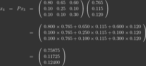 \begin{array}{lllll} x_4 & = & Px_3  & = & \left ( \begin{array}{lll} 0.80 & 0.65 & 0.60 \\ 0.10 & 0.25 & 0.10 \\ 0.10 & 0.10 & 0.30 \end{array} \right ) \left ( \begin{array}{c} 0.765 \\ 0.115 \\ 0.120 \end{array} \right ) \\ \\ &&& = & \left ( \begin{array}{c} 0.800\times0.765 + 0.650\times0.115 + 0.600\times0.120\\ 0.100\times0.765 + 0.250\times0.115 + 0.100\times0.120 \\ 0.100\times0.765 + 0.100\times0.115 + 0.300\times0.120 \end{array} \right ) \\ \\ &&& = & \left ( \begin{array}{l} 0.75875\\ 0.11725\\ 0.12400 \end{array} \right ) \end{array}