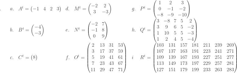 \begin{array}{lllllll}\\ .\quad&a.& A^{t}=\begin{pmatrix} -1 & 4 & 2 & 3 \end{pmatrix}&d.&M^{t}=\begin{pmatrix} -2 & 2\\ 3 & -3 \end{pmatrix}&g.&P^{t}=\begin{pmatrix} 1 & 2 & 3\\ 0 & -1 & -2\\ -8 & -9 & -10 \end{pmatrix}\\ &b.&B^{t}=\begin{pmatrix} -4\\ -3 \end{pmatrix}&e.&N^{t}=\begin{pmatrix} -2 & 7\\ -1 & 8\\ 0 & 9 \end{pmatrix}&h.&Q^{t}=\begin{pmatrix} 3 & -8 & 7 & 5 & 2\\ 3 & 9 & 6 & 5 & -2\\ 1 & 10 & 5 & 5 & -3\\ 1 & 2 & 4 & 5 & -4 \end{pmatrix}\\ &c.&C^{t}=\begin{pmatrix} 8 \end{pmatrix}&f.&O^{t}=\begin{pmatrix} 2 & 13 & 31 & 53\\ 3 & 17 & 37 & 59\\ 5 & 19 & 41 & 61\\ 7 & 23 & 43 & 67\\ 11 & 29 & 47 & 71 \end{pmatrix}&i&R^{t}=\begin{pmatrix} 103 & 131 & 157 & 181 & 211 & 239 & 269\\ 107 & 137 & 163 & 191 & 223 & 241 & 271\\ 109 & 139 & 167 & 193 & 227 & 251 & 277\\ 113 & 149 & 173 & 197 & 229 & 257 & 281\\ 127 & 151 & 179 & 199 & 233 & 263 & 283 \end{pmatrix} \end{array}